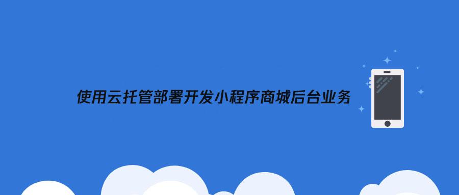 使用云托管部署开发小程序商城后台业务